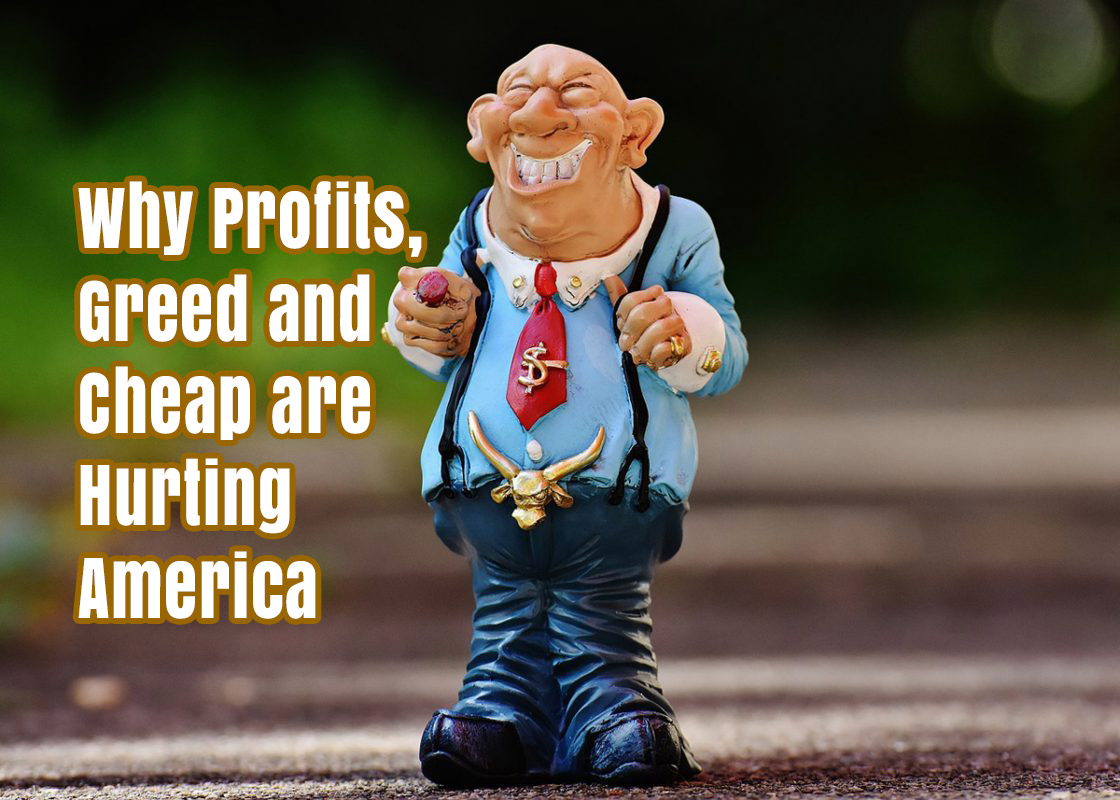 Why Profits, Greed and Cheap are Hurting America