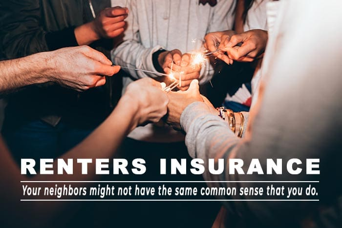 Renters Insurance: Your neighbors might not have the same common sense that you do.