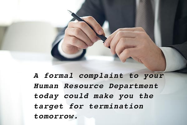A formal complaint to your Human Resource Department today could make you the target for termination tomorrow.
