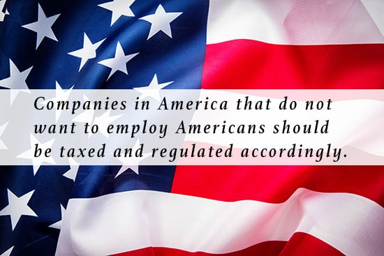 Companies in America that do not want to employ Americans should be taxed and regulated accordingly,