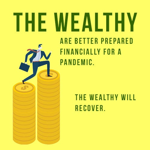 The wealthy are better prepared financially for a pandemic. The wealthy will recover.