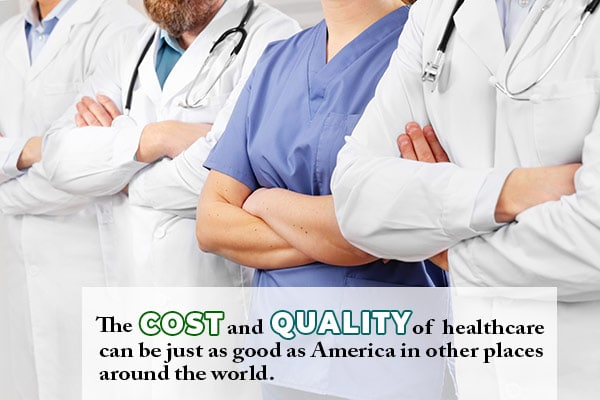 The Cost and Quality of healthcare can be just as good as America in other places around the world.