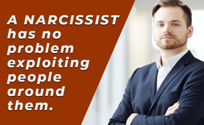 A NARCISSIST has no problem exploiting people around them.