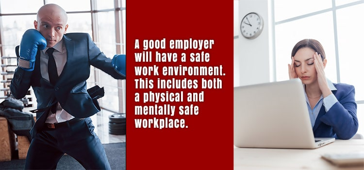 A good employer will have a safe work environment. This includes both a physical and mentally safe workpalce.