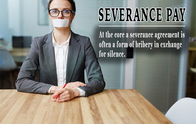 Severance Pay: At the core a severance agreement is often a form of bribery in exchange for silence.