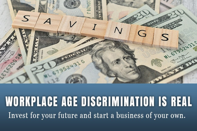 Workplace Age Discrimination is Real: Save for your future and start a business of your own.