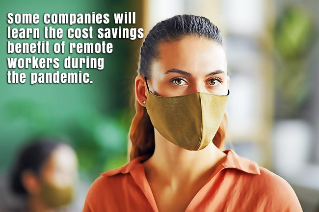Some companies will learn the cost savings benefit of remorte workers during the pandemic.