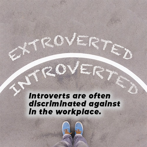 Introverts are often discriminated against in the workplace.
