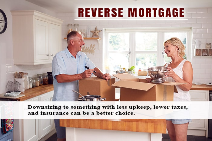 Downsizing to something with less upkeep, lower taxes, and insurance can be a better choice to a reverse mortgage.