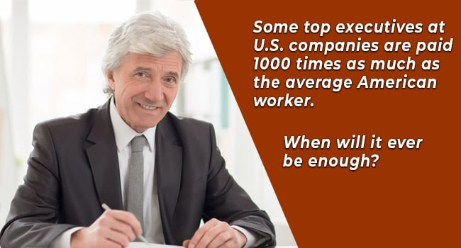 Some top executives at U.S. companies are paid 1000 times as much as the average American worker. When will it ever be enough?