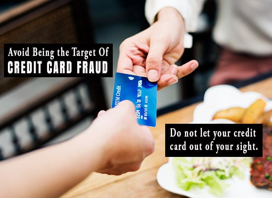 Avoid Being the Target Of CREDIT CARD FRAUD. Don't let your credit card out of your sight.