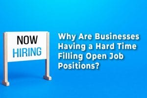 Why Are Businesses Having a Hard Time Filling Open Job Positions?